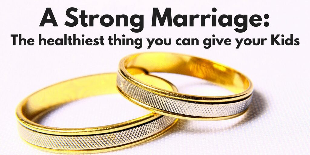 A Strong Marriage is the Healthiest thing you can give your Kids