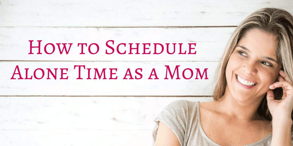 How to Schedule Alone Time as a Mom – #MomLife