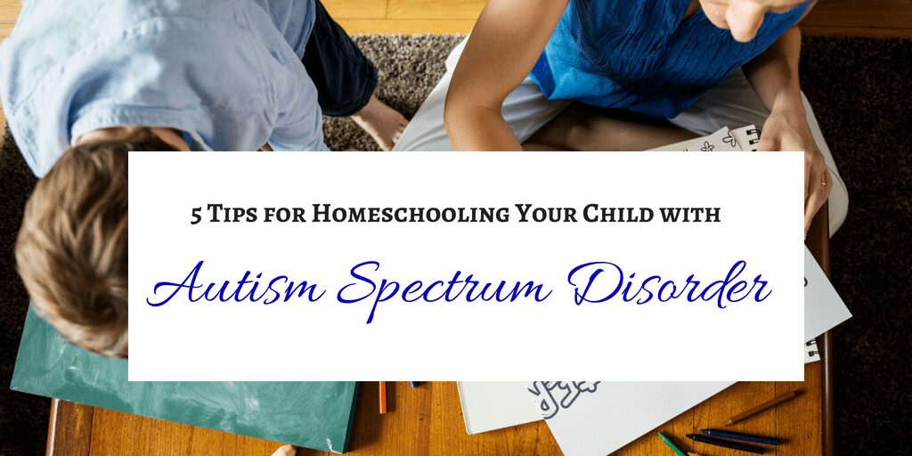 5 Tips for Homeschooling Your Child with Autism Spectrum Disorder