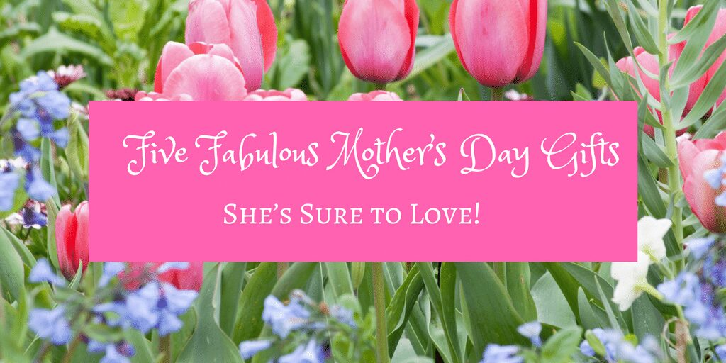 Five Fabulous Mother's Day Gifts She's Sure to Love