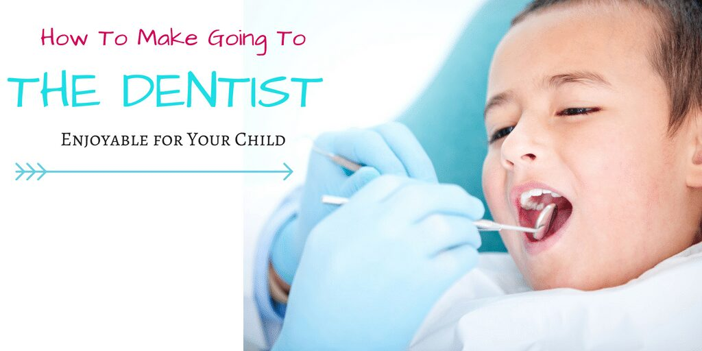 How to make going to the Dentist enjoyable for your child