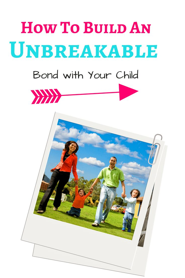 5 ways to create an unbreakable bond with your child